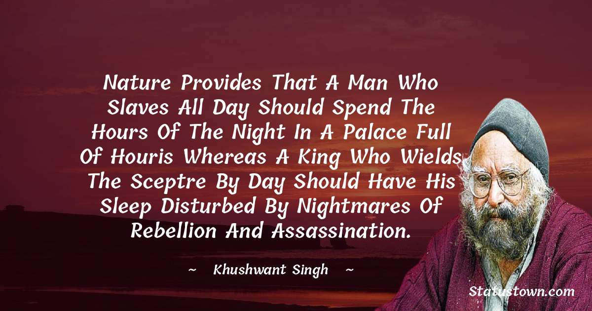 Nature provides that a man who slaves all day should spend the hours of the night in a palace full of houris whereas a king who wields the sceptre by day should have his sleep disturbed by nightmares of rebellion and assassination. - Khushwant Singh download