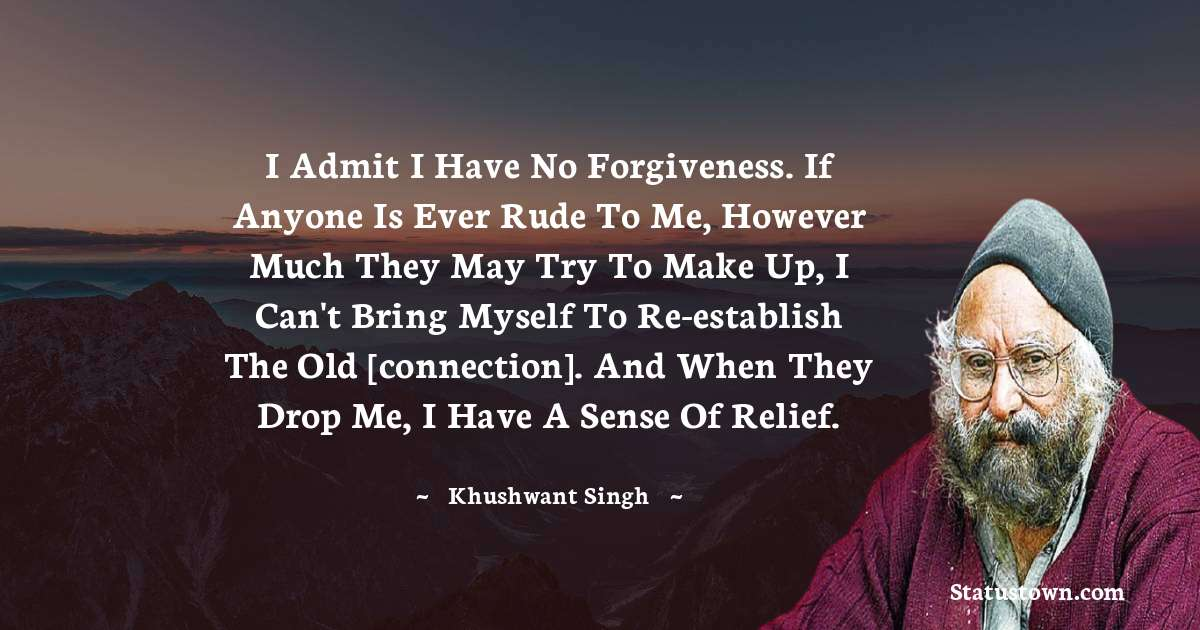 I admit I have no forgiveness. If anyone is ever rude to me, however much they may try to make up, I can't bring myself to re-establish the old [connection]. And when they drop me, I have a sense of relief. - Khushwant Singh download