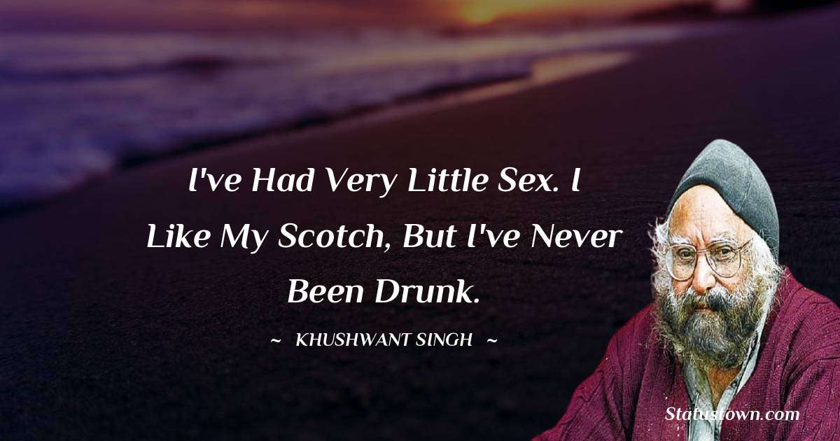 I've had very little sex. I like my Scotch, but I've never been drunk.