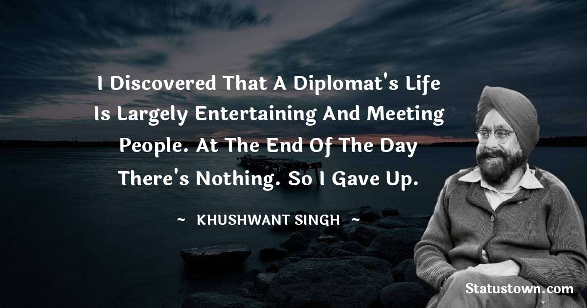 Khushwant Singh Quotes - I discovered that a diplomat's life is largely entertaining and meeting people. At the end of the day there's nothing. So I gave up.
