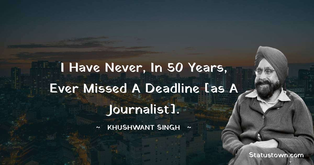 Khushwant Singh Quotes - I have never, in 50 years, ever missed a deadline [as a journalist].