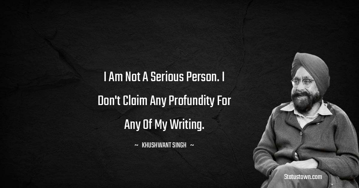Khushwant Singh Quotes - I am not a serious person. I don't claim any profundity for any of my writing.