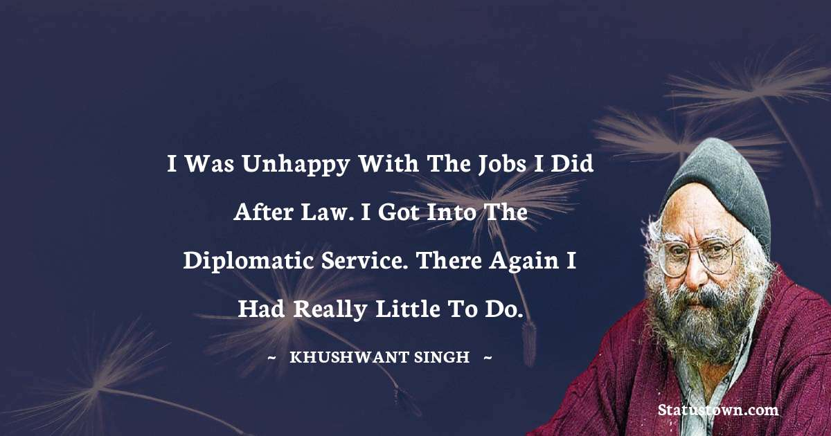 Khushwant Singh Quotes - I was unhappy with the jobs I did after law. I got into the diplomatic service. There again I had really little to do.