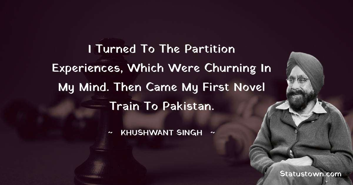 Khushwant Singh Quotes - I turned to the Partition experiences, which were churning in my mind. Then came my first novel Train to Pakistan.