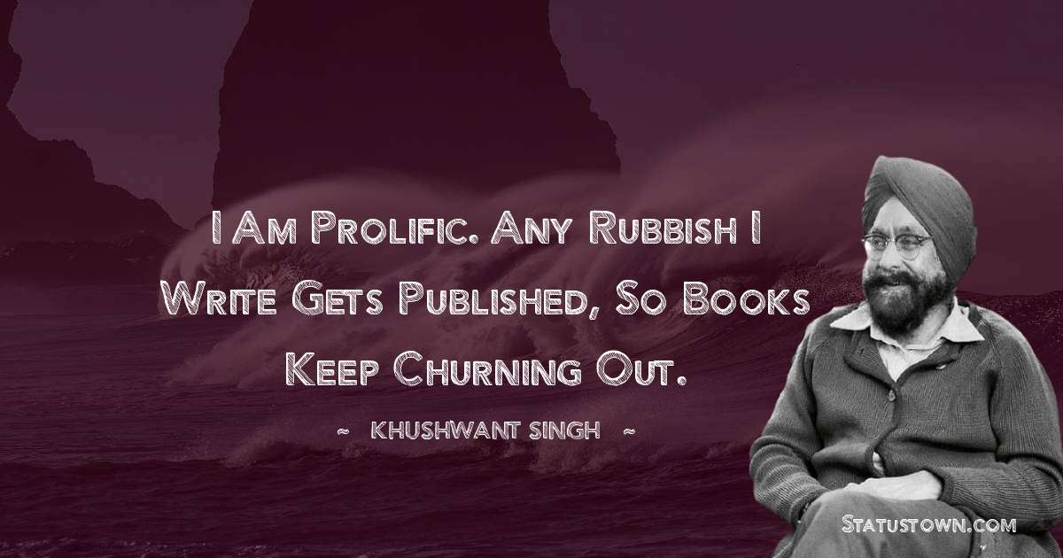 Khushwant Singh Quotes - I am prolific. Any rubbish I write gets published, so books keep churning out.