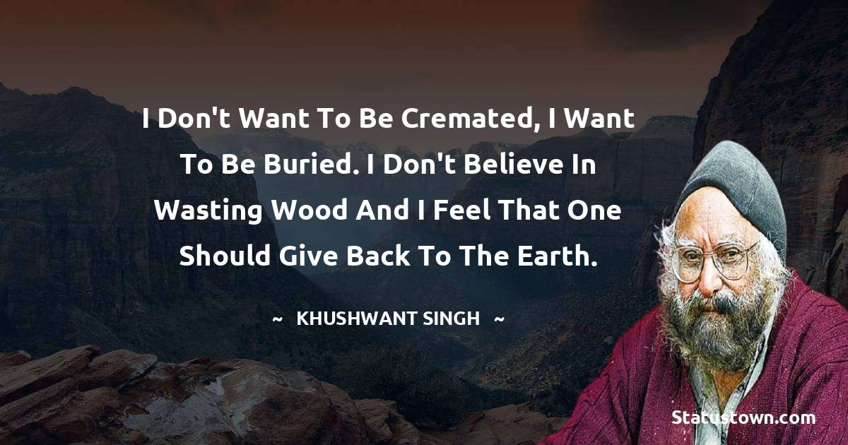 Khushwant Singh Quotes - I don't want to be cremated, I want to be buried. I don't believe in wasting wood and I feel that one should give back to the earth.