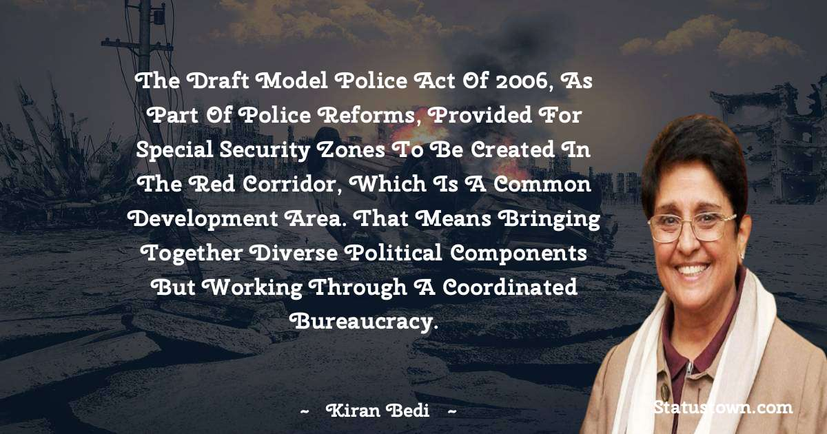 The Draft Model Police Act of 2006, as part of police reforms, provided for Special Security Zones to be created in the red corridor, which is a common development area. That means bringing together diverse political components but working through a coordinated bureaucracy. - Kiran Bedi download