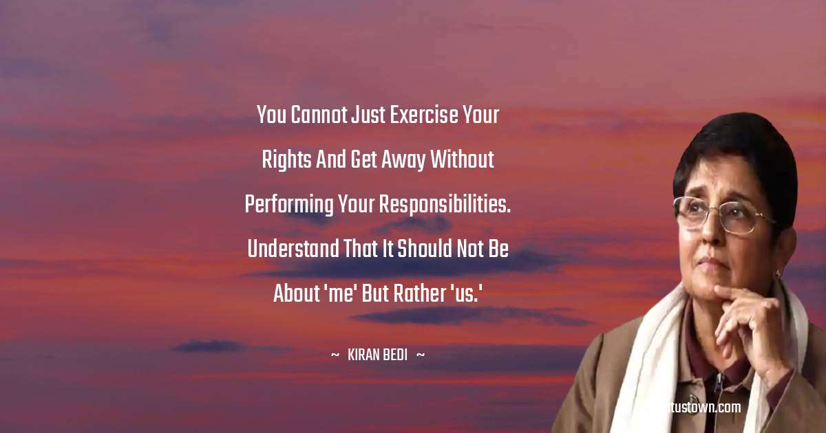 You cannot just exercise your rights and get away without performing your responsibilities. Understand that it should not be about 'me' but rather 'us.' - Kiran Bedi download