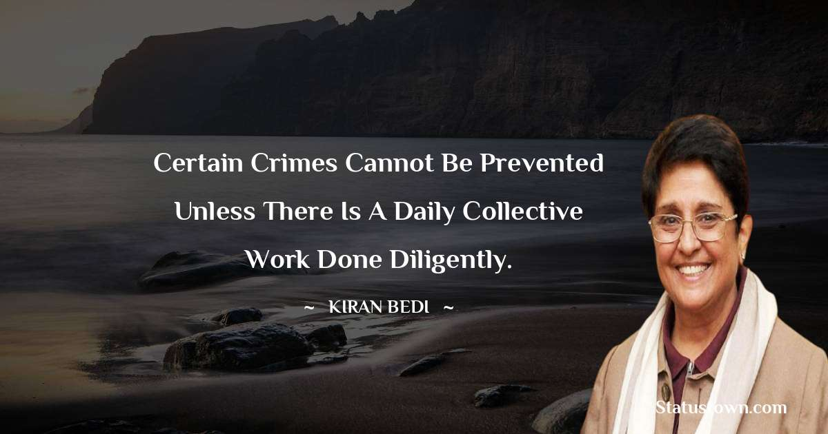 Kiran Bedi Quotes - Certain crimes cannot be prevented unless there is a daily collective work done diligently.