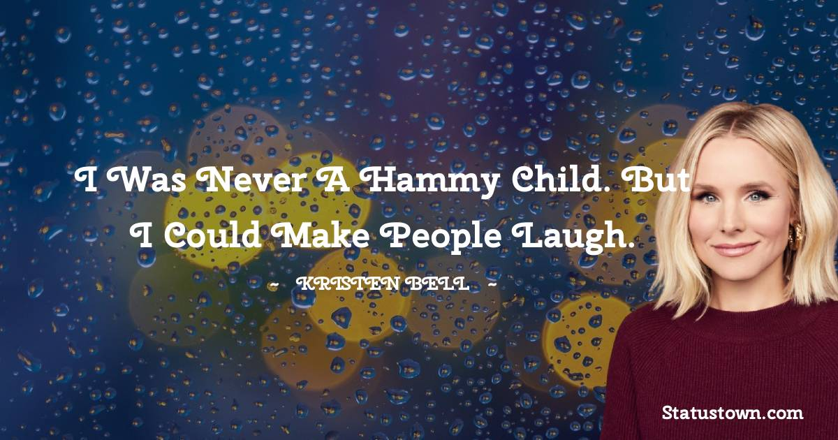 I was never a hammy child. But I could make people laugh.