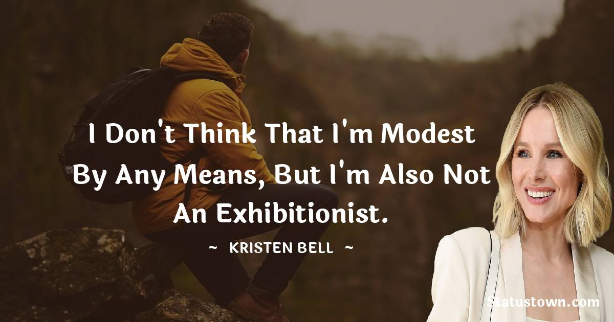 I don't think that I'm modest by any means, but I'm also not an exhibitionist.