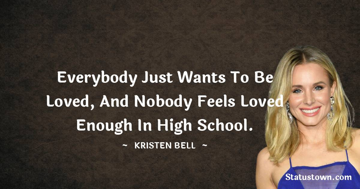 Everybody just wants to be loved, and nobody feels loved enough in high school.