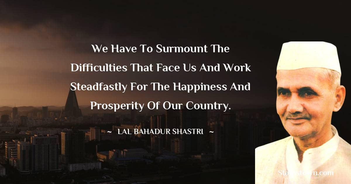 We have to surmount the difficulties that face us and work steadfastly for the happiness and prosperity of our country.