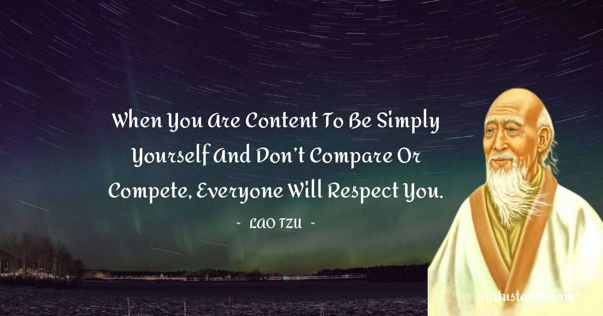 When you are content to be simply yourself and don't compare or compete, everyone will respect you.