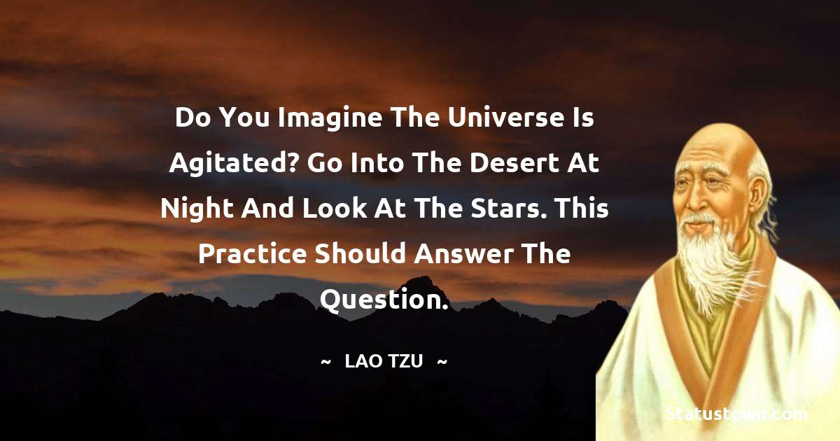 Do you imagine the universe is agitated? Go into the desert at night and look at the stars. This practice should answer the question.