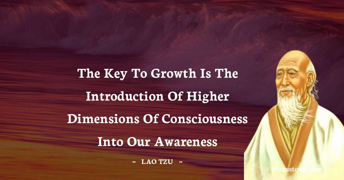 The key to growth is the introduction of higher dimensions of consciousness into our awareness