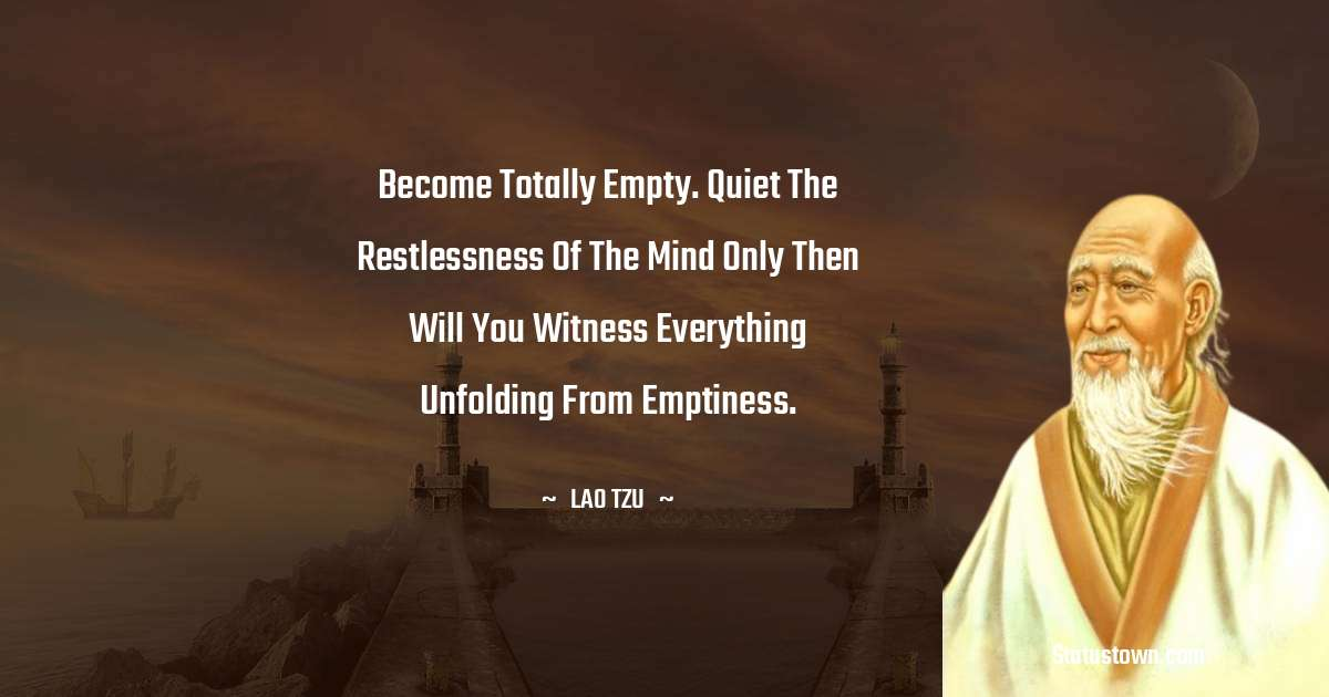 Lao Tzu Quotes - Become totally empty. Quiet the restlessness of the mind only then will you witness everything unfolding from emptiness.