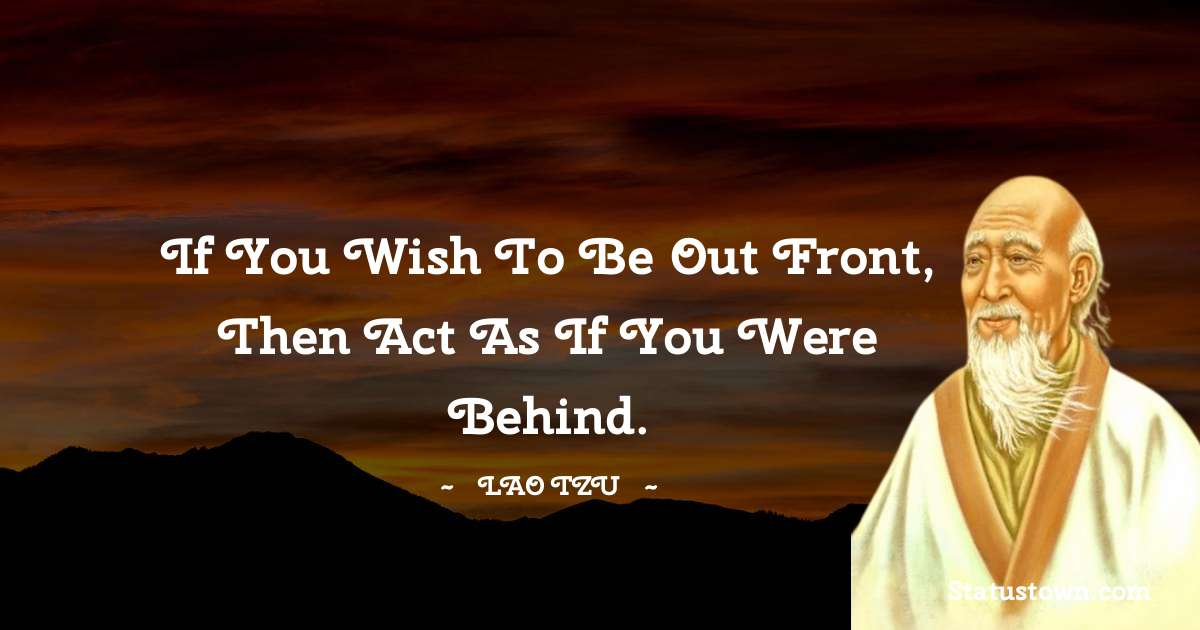 If you wish to be out front, then act as if you were behind.