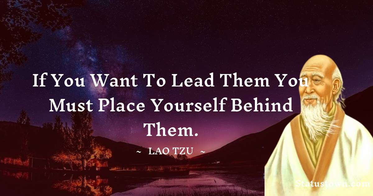 If you want to lead them you must place yourself behind them.