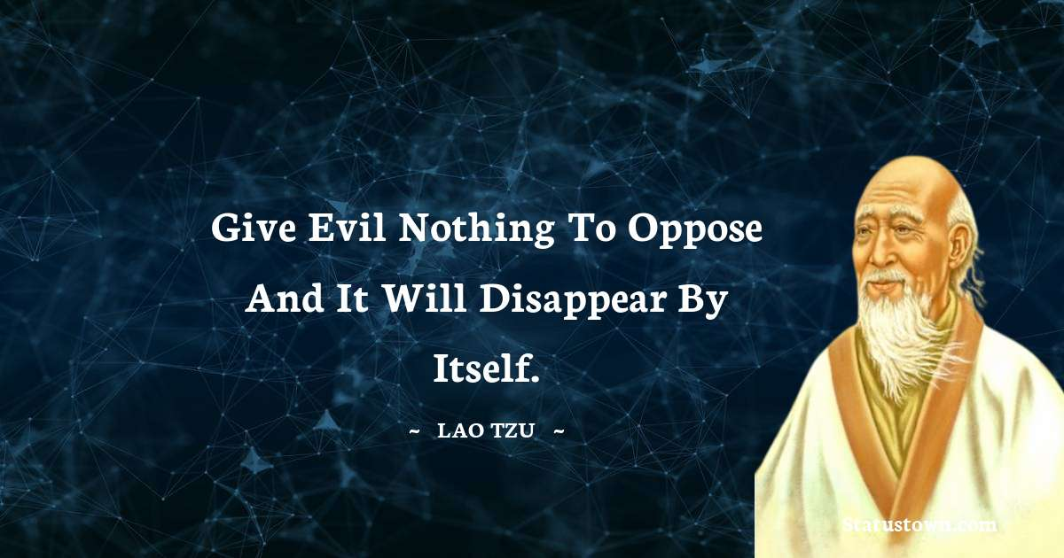 Lao Tzu Quotes - Give evil nothing to oppose and it will disappear by itself.