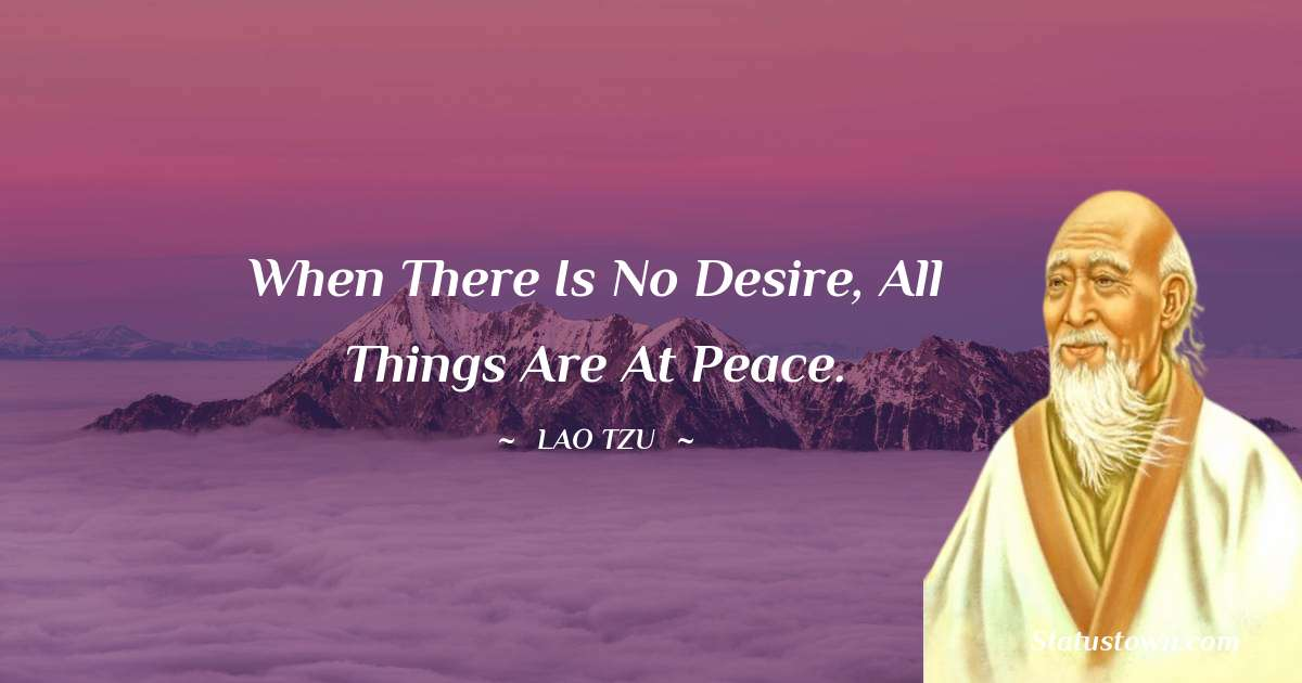 Lao Tzu Quotes - When there is no desire, all things are at peace.