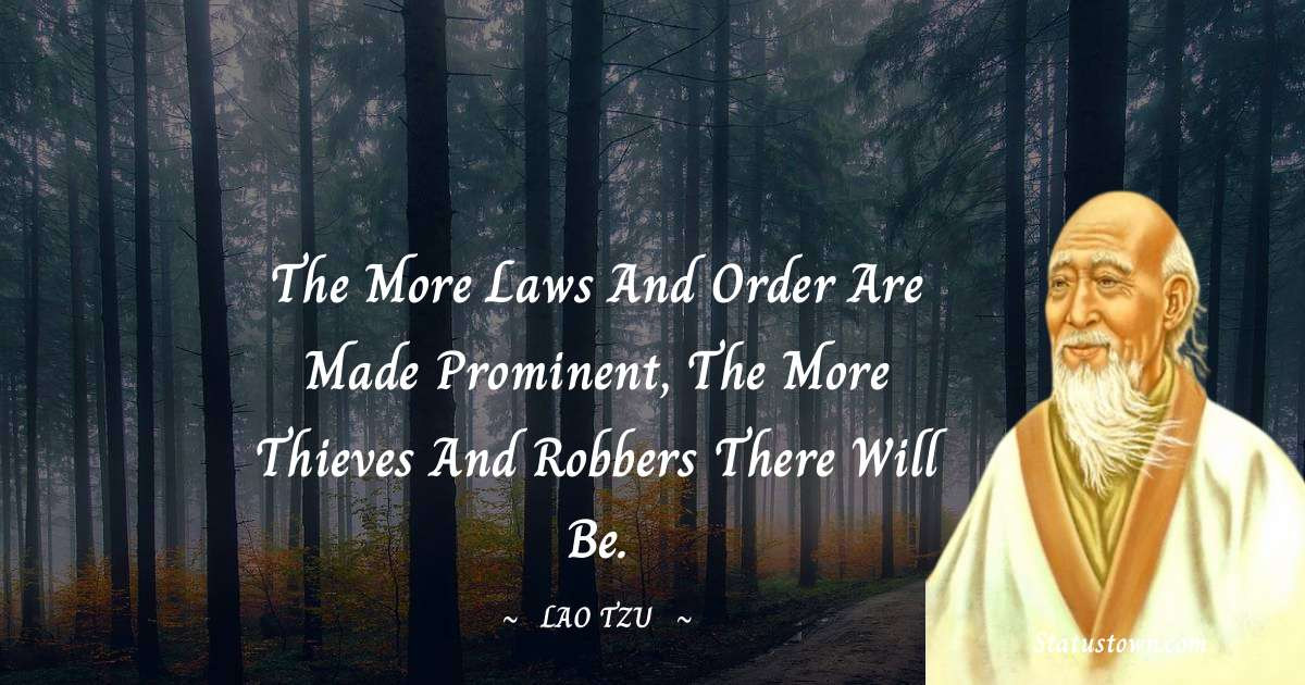 Lao Tzu Quotes - The more laws and order are made prominent, the more thieves and robbers there will be.