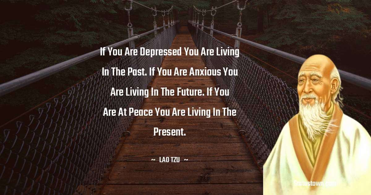 Lao Tzu Quotes - If you are depressed you are living in the past. If you are anxious you are living in the future. If you are at peace you are living in the present.