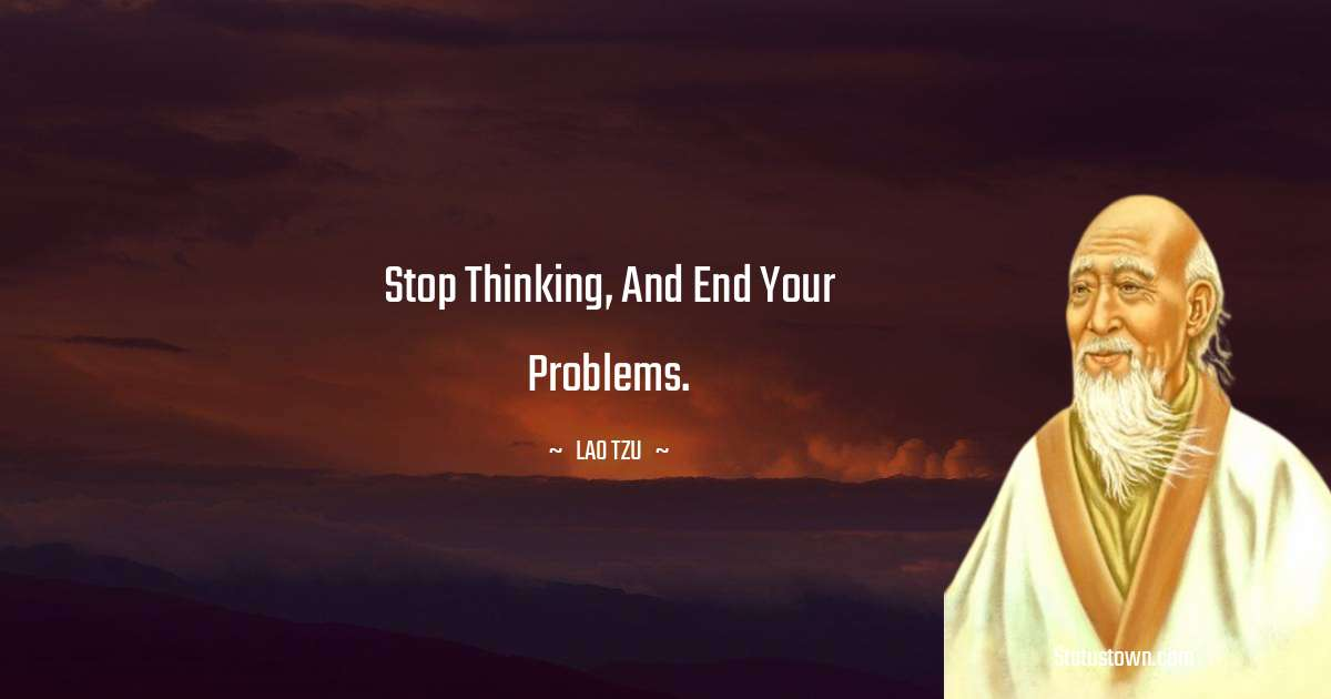 Stop thinking, and end your problems.