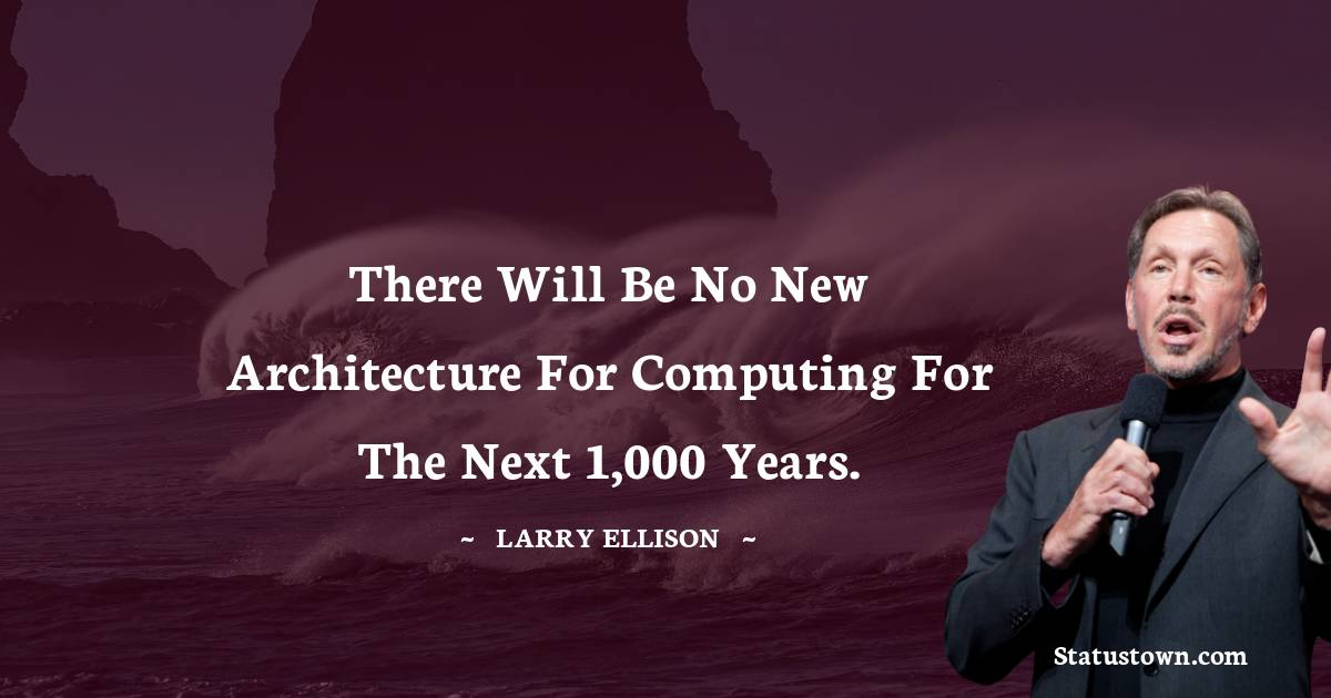 There will be no new architecture for computing for the next 1,000 years.