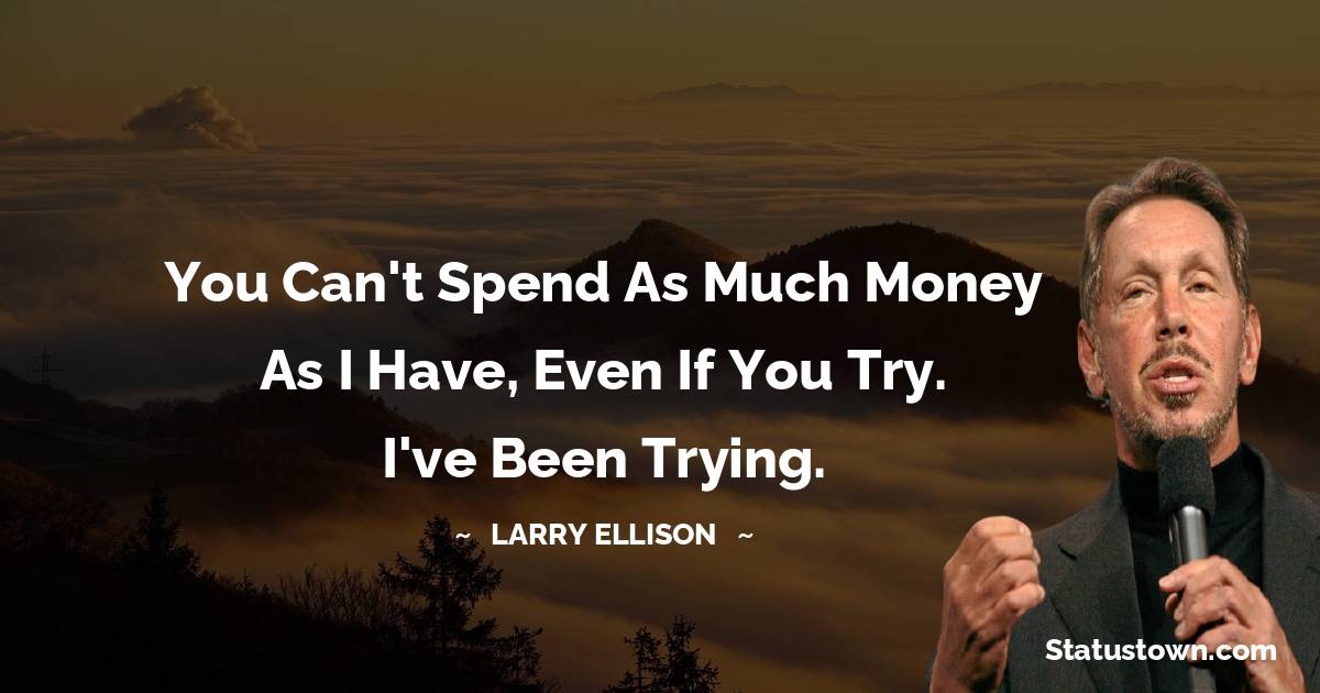 You can't spend as much money as I have, even if you try. I've been trying.
