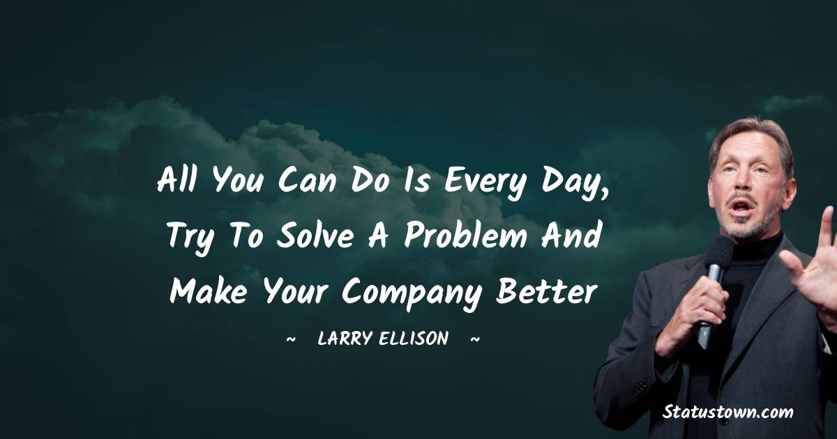 All you can do is every day, try to solve a problem and make your company better