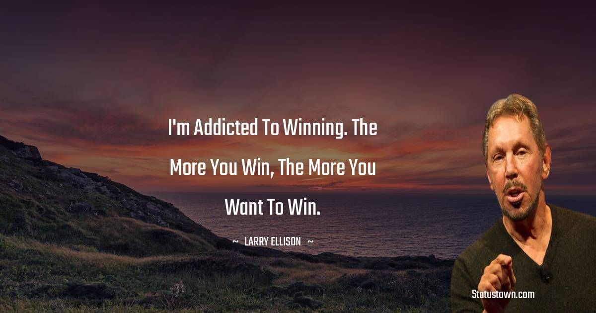 I'm addicted to winning. The more you win, the more you want to win.