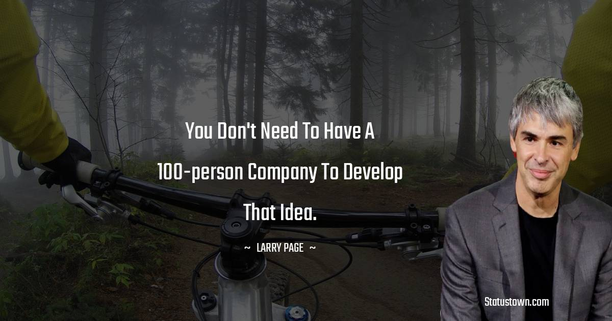 You don't need to have a 100-person company to develop that idea.