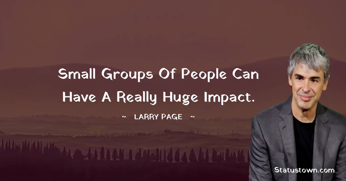 Small groups of people can have a really huge impact.