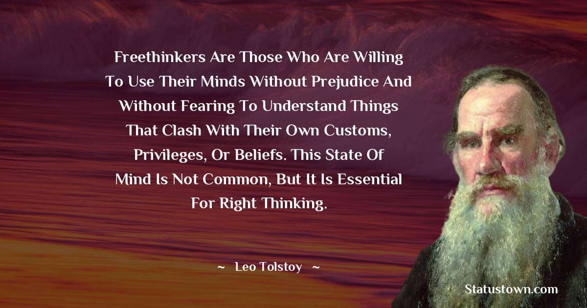 Leo Tolstoy Quotes - Freethinkers are those who are willing to use their minds without prejudice and without fearing to understand things that clash with their own customs, privileges, or beliefs. This state of mind is not common, but it is essential for right thinking.