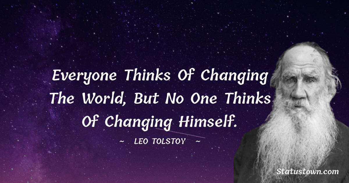 Leo Tolstoy Quotes - Everyone thinks of changing the world, but no one thinks of changing himself.