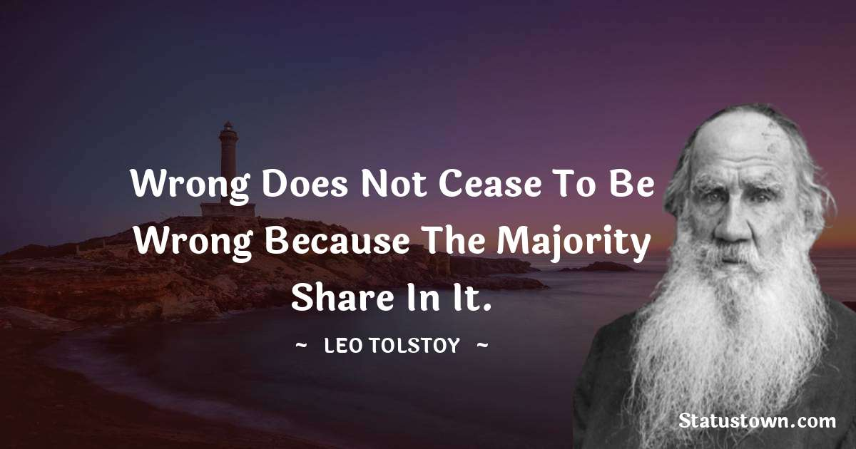 Leo Tolstoy Quotes - Wrong does not cease to be wrong because the majority share in it.