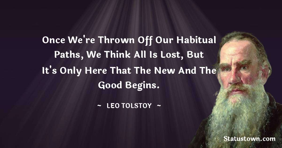 Once we're thrown off our habitual paths, we think all is lost, but it's only here that the new and the good begins.