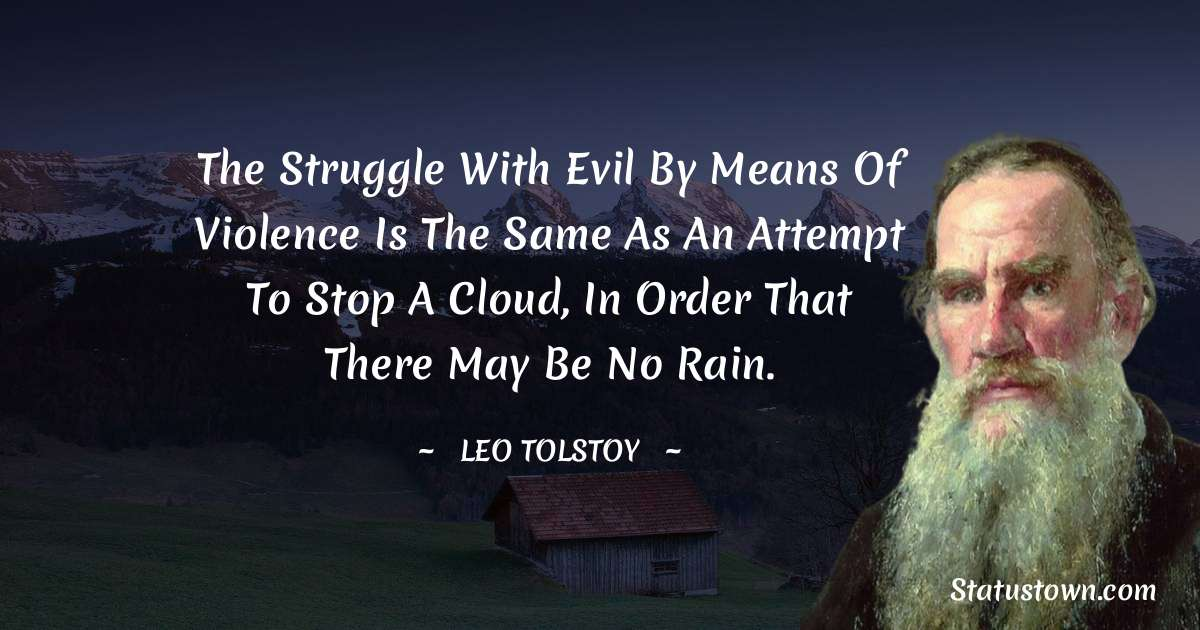The struggle with evil by means of violence is the same as an attempt to stop a cloud, in order that there may be no rain.