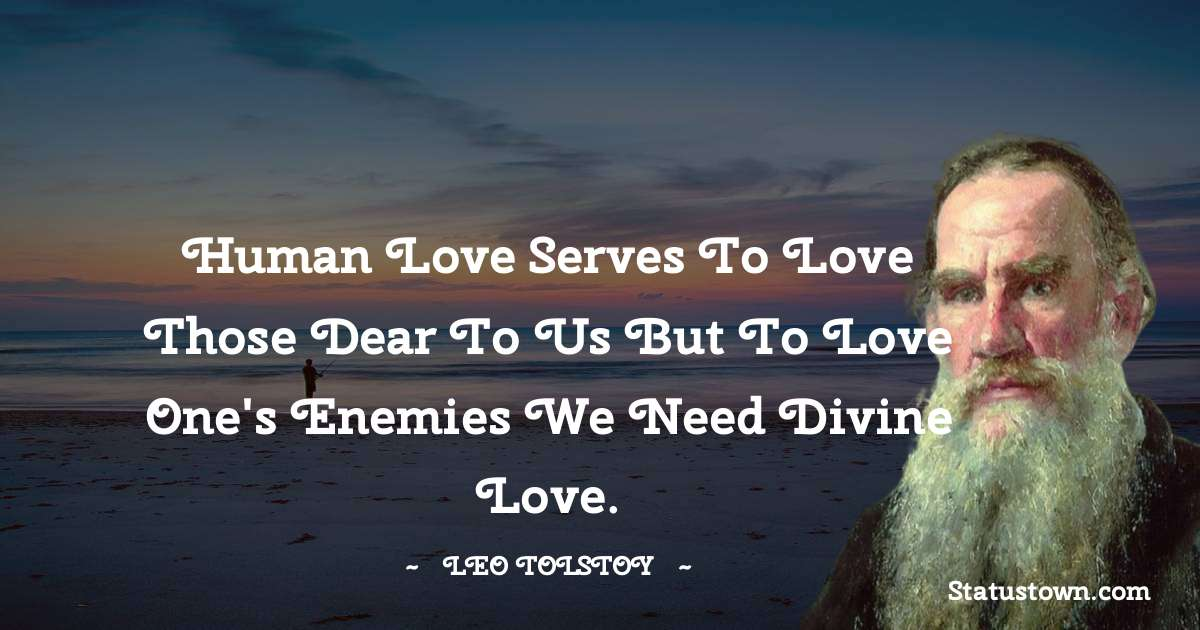 Leo Tolstoy Quotes - Human love serves to love those dear to us but to love one's enemies we need divine love.
