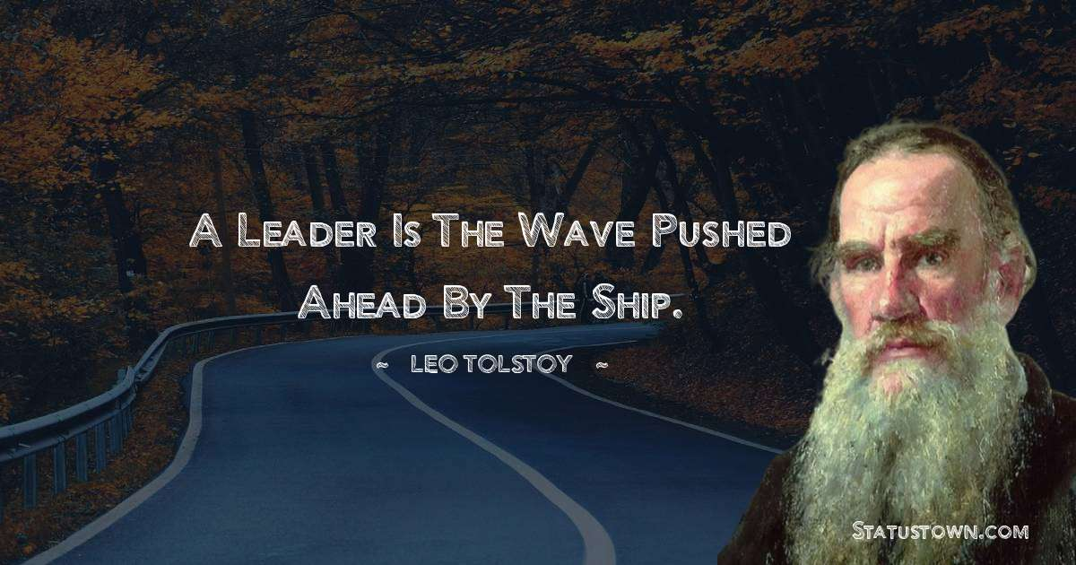 Leo Tolstoy Quotes - A leader is the wave pushed ahead by the ship.