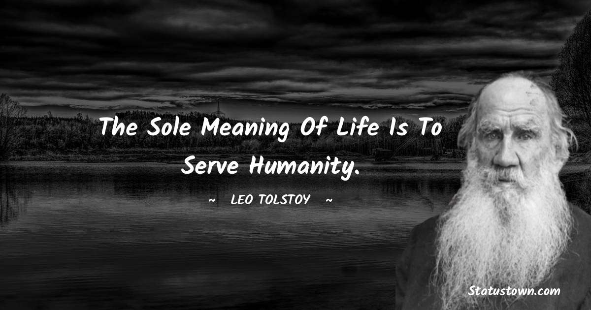 Leo Tolstoy Quotes - The sole meaning of life is to serve humanity.