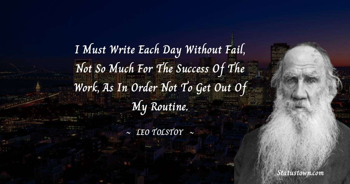 Leo Tolstoy Quotes - I must write each day without fail, not so much for the success of the work, as in order not to get out of my routine.