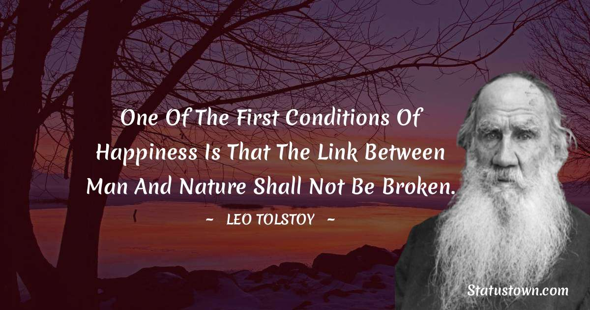 Leo Tolstoy Quotes - One of the first conditions of happiness is that the link between Man and Nature shall not be broken.