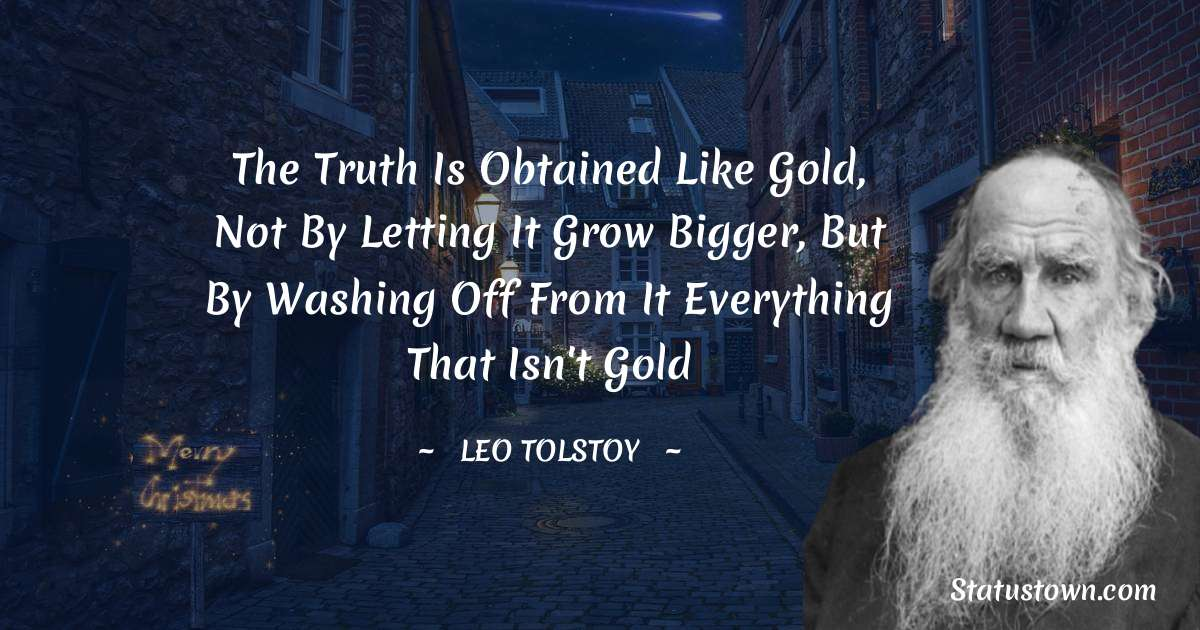 Leo Tolstoy Quotes - The truth is obtained like gold, not by letting it grow bigger, but by washing off from it everything that isn't gold