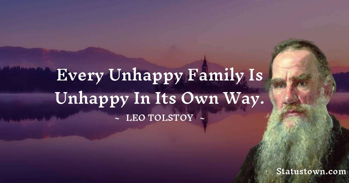 Every unhappy family is unhappy in its own way. - Leo Tolstoy quotes