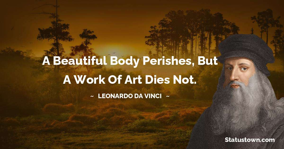 A beautiful body perishes, but a work of art dies not.