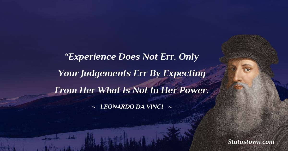 """Leonardo da Vinci  Quotes - """"Experience does not err. Only your judgements err by expecting from her what is not in her power."""