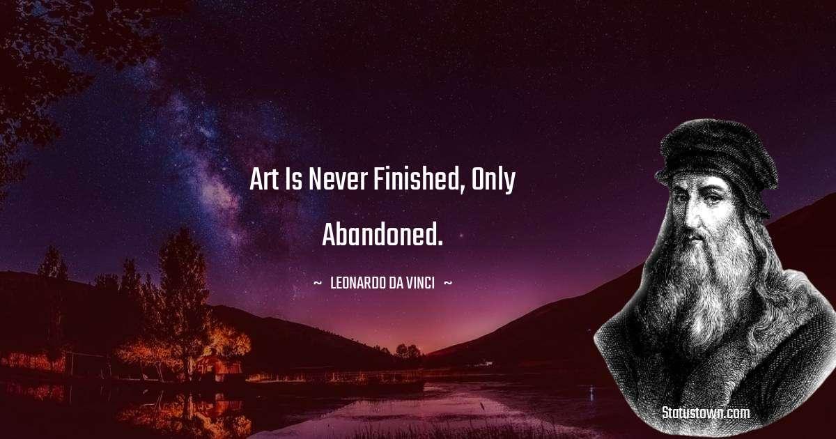 Leonardo da Vinci  Quotes - Art is never finished, only abandoned.