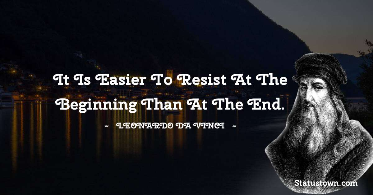 Leonardo da Vinci  Quotes - It is easier to resist at the beginning than at the end.